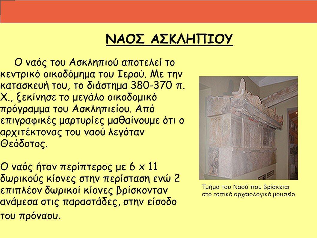Ο ναός του Ασκληπιού αποτελεί το κεντρικό οικοδόμημα του Ιερού. Με την κατασκευή του, το διάστημα π. Χ., ξεκίνησε το μεγάλο οικοδομικό πρόγραμμα του Ασκληπιείου. Από επιγραφικές μαρτυρίες μαθαίνουμε ότι ο αρχιτέκτονας του ναού λεγόταν Θεόδοτος. Ο ναός ήταν περίπτερος με 6 x 11 δωρικούς κίονες στην περίσταση ενώ 2 επιπλέον δωρικοί κίονες βρίσκονταν ανάμεσα στις παραστάδες, στην είσοδο του πρόναου. Τμήμα του Ναού που βρίσκεται στο τοπικό αρχαιολογικό μουσείο.